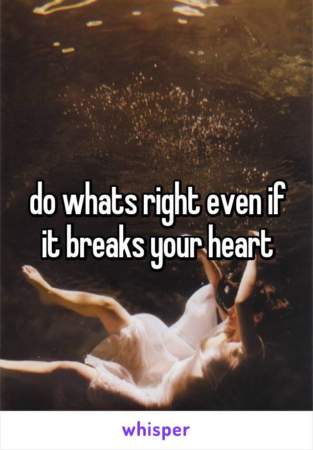 do whats right even if it breaks your heart