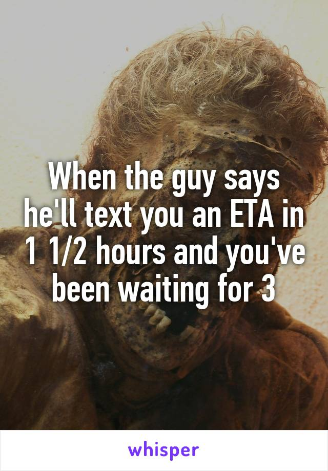 When the guy says he'll text you an ETA in 1 1/2 hours and you've been waiting for 3