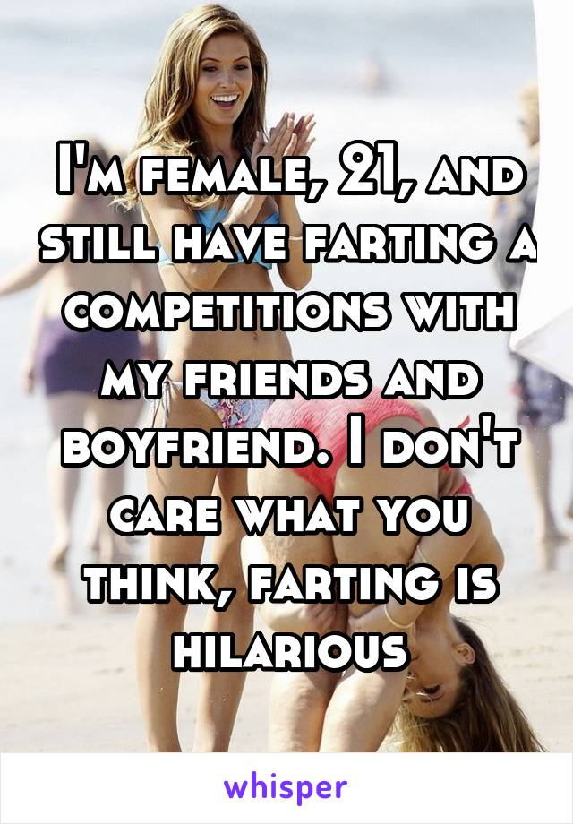 I'm female, 21, and still have farting a competitions with my friends and boyfriend. I don't care what you think, farting is hilarious