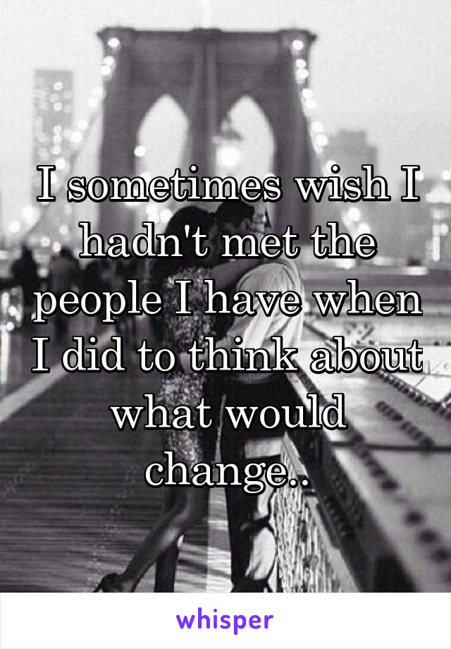 I sometimes wish I hadn't met the people I have when I did to think about what would change..