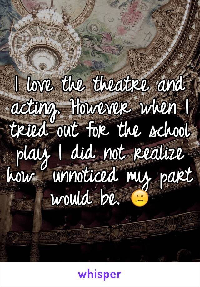 I love the theatre and acting. However when I tried out for the school play I did not realize how  unnoticed my part would be. 😕