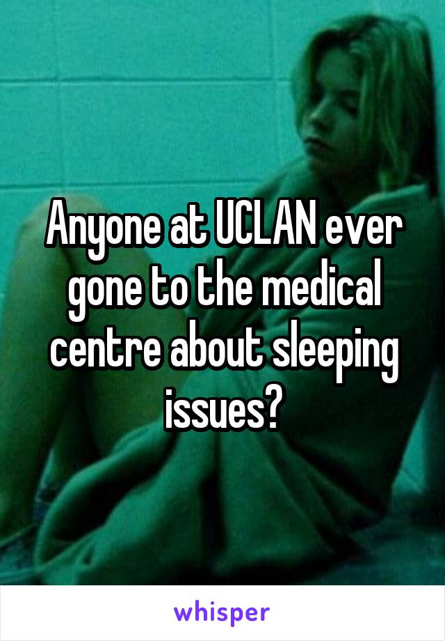 Anyone at UCLAN ever gone to the medical centre about sleeping issues?