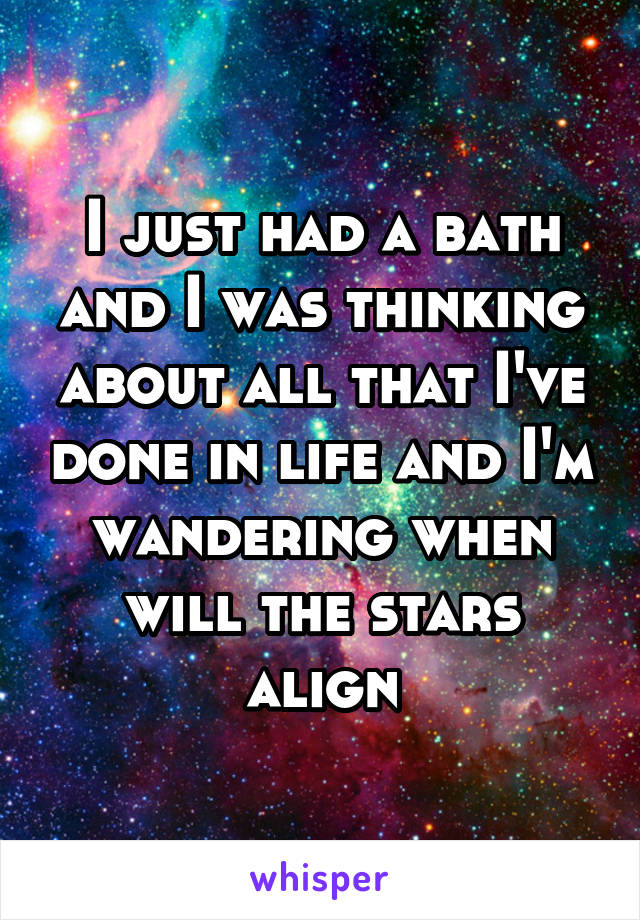I just had a bath and I was thinking about all that I've done in life and I'm wandering when will the stars align