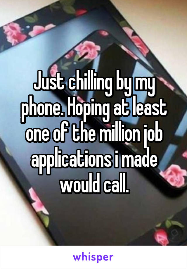 Just chilling by my phone. Hoping at least one of the million job applications i made would call.
