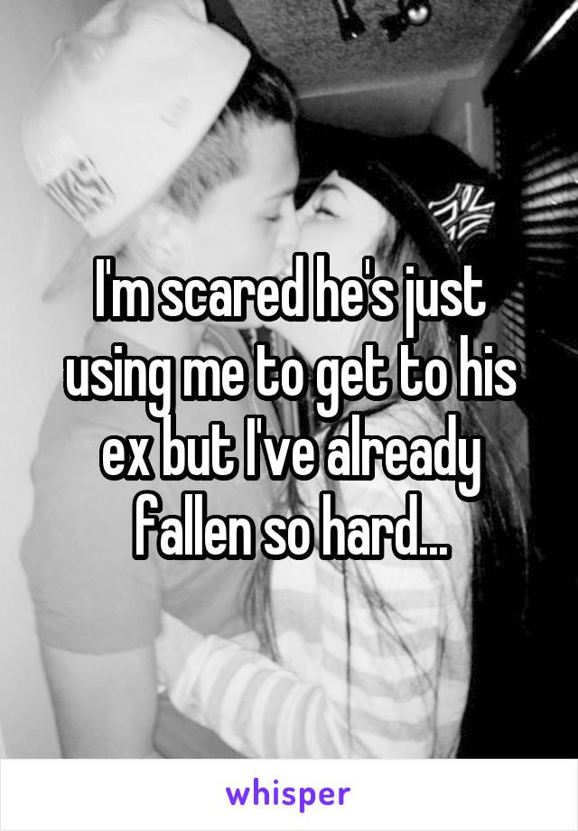 I'm scared he's just using me to get to his ex but I've already fallen so hard...
