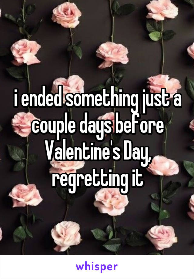 i ended something just a couple days before Valentine's Day, regretting it