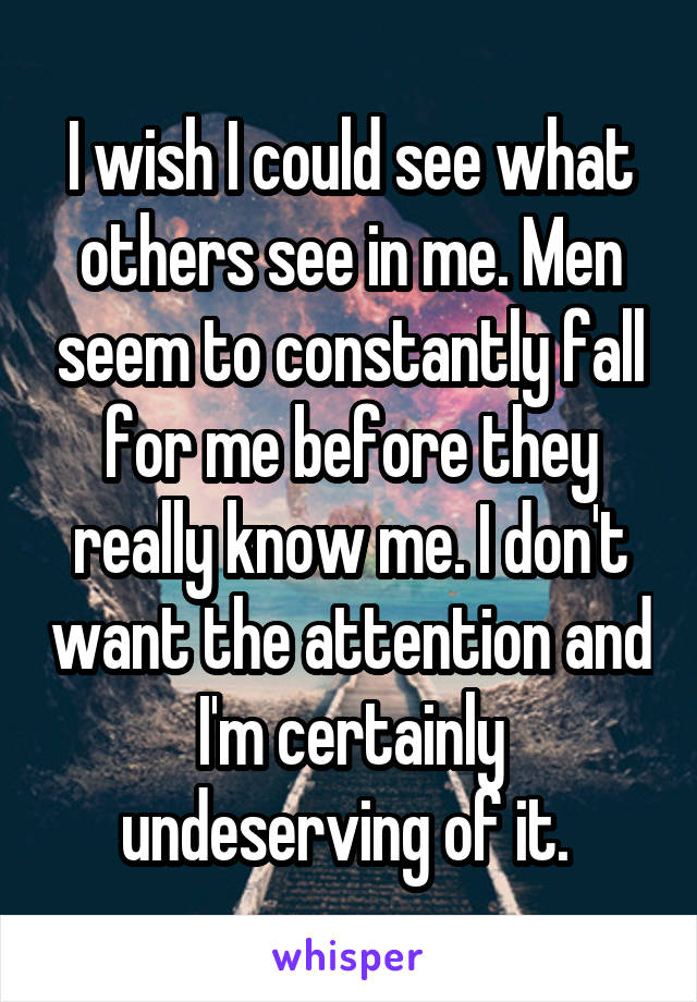 I wish I could see what others see in me. Men seem to constantly fall for me before they really know me. I don't want the attention and I'm certainly undeserving of it.