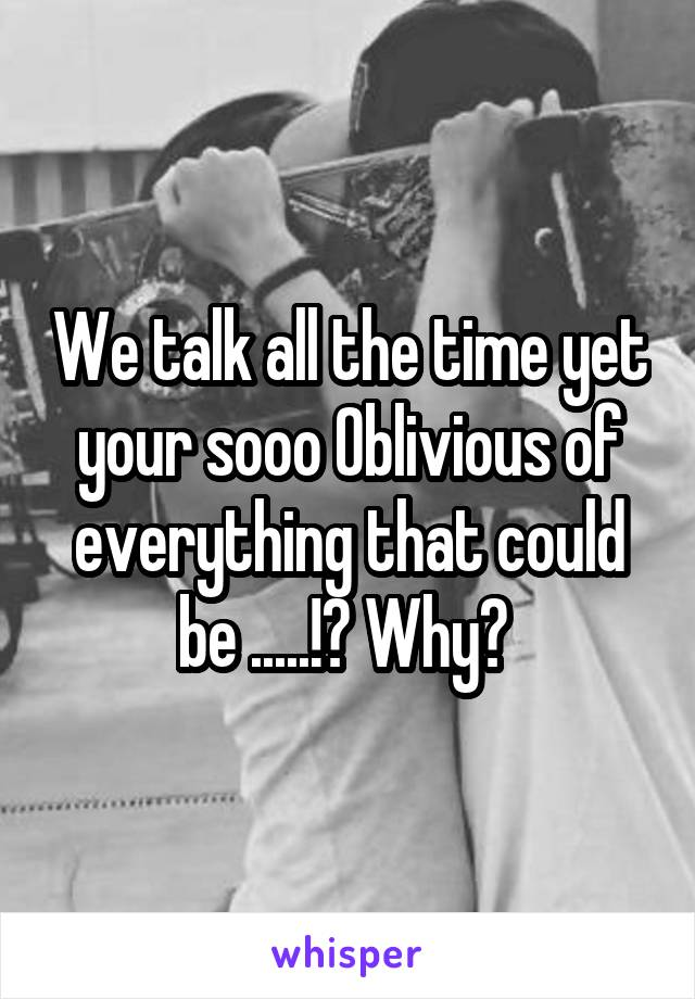 We talk all the time yet your sooo Oblivious of everything that could be .....!? Why?