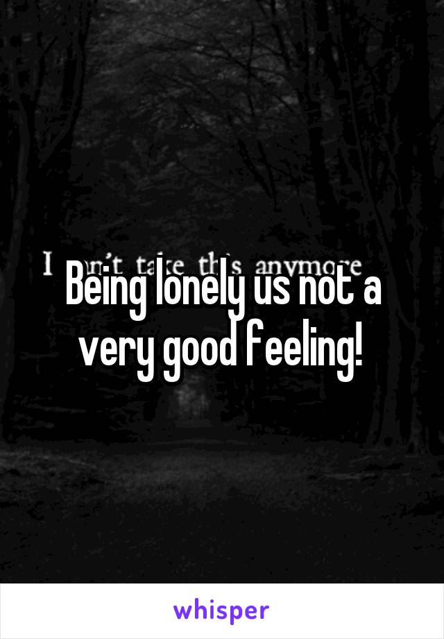 Being lonely us not a very good feeling!