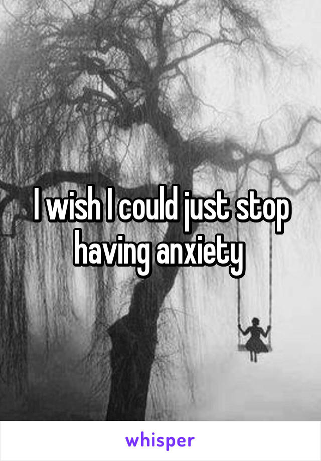 I wish I could just stop having anxiety