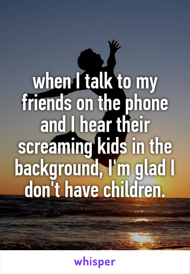 when I talk to my friends on the phone and I hear their screaming kids in the background, I'm glad I don't have children.