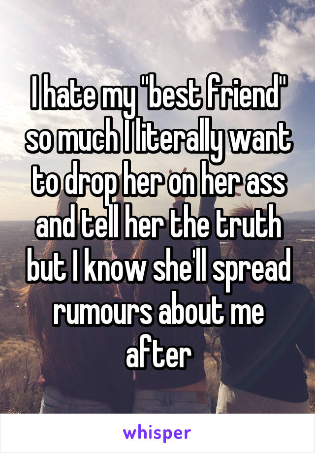 """I hate my """"best friend"""" so much I literally want to drop her on her ass and tell her the truth but I know she'll spread rumours about me after"""