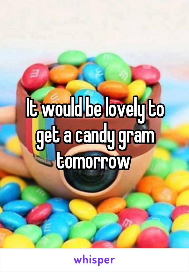 It would be lovely to get a candy gram tomorrow