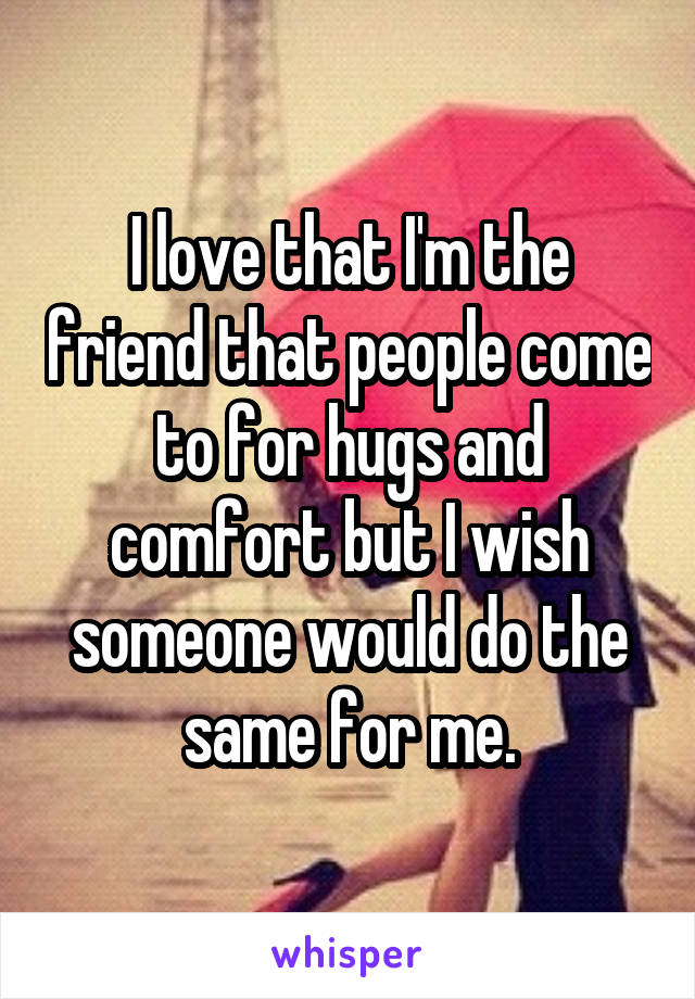 I love that I'm the friend that people come to for hugs and comfort but I wish someone would do the same for me.