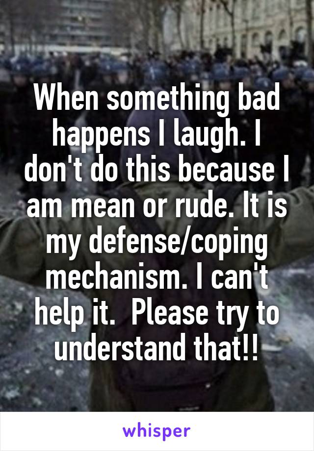 When something bad happens I laugh. I don't do this because I am mean or rude. It is my defense/coping mechanism. I can't help it.  Please try to understand that!!