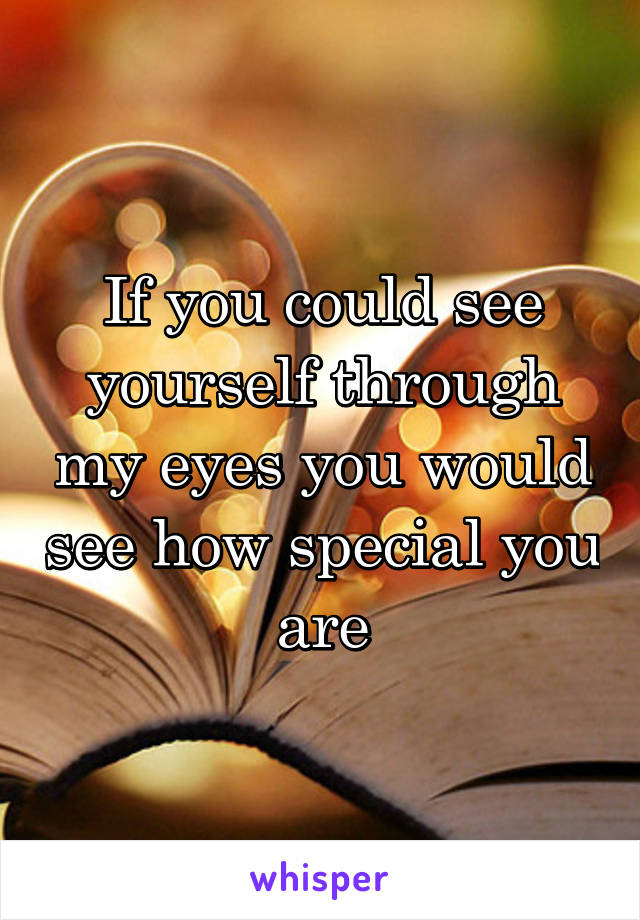 If you could see yourself through my eyes you would see how special you are