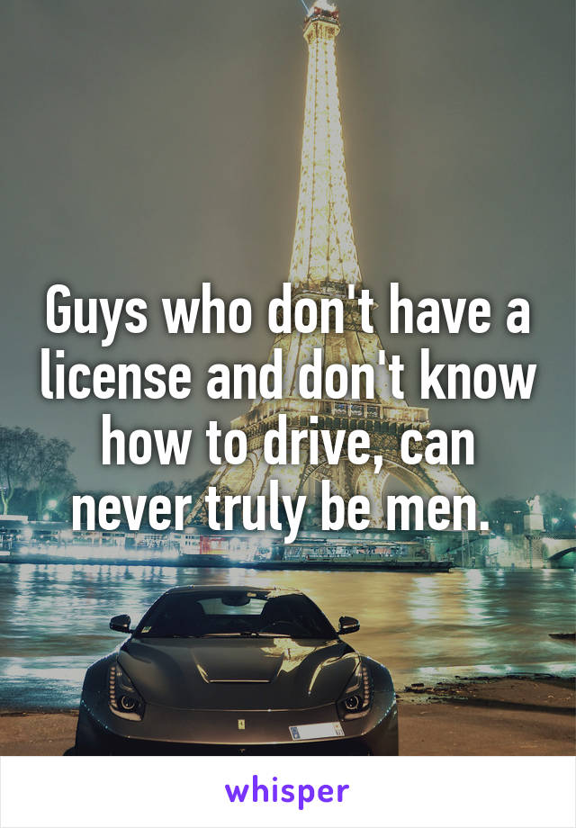 Guys who don't have a license and don't know how to drive, can never truly be men.