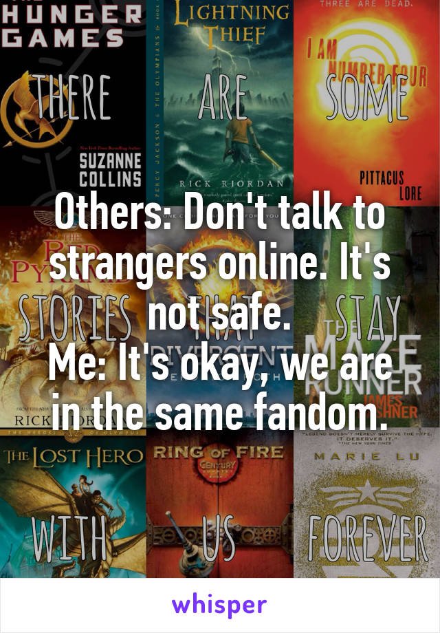 Others: Don't talk to strangers online. It's not safe. Me: It's okay, we are in the same fandom.