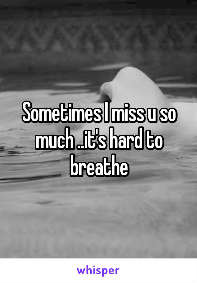 Sometimes I miss u so much ..it's hard to breathe