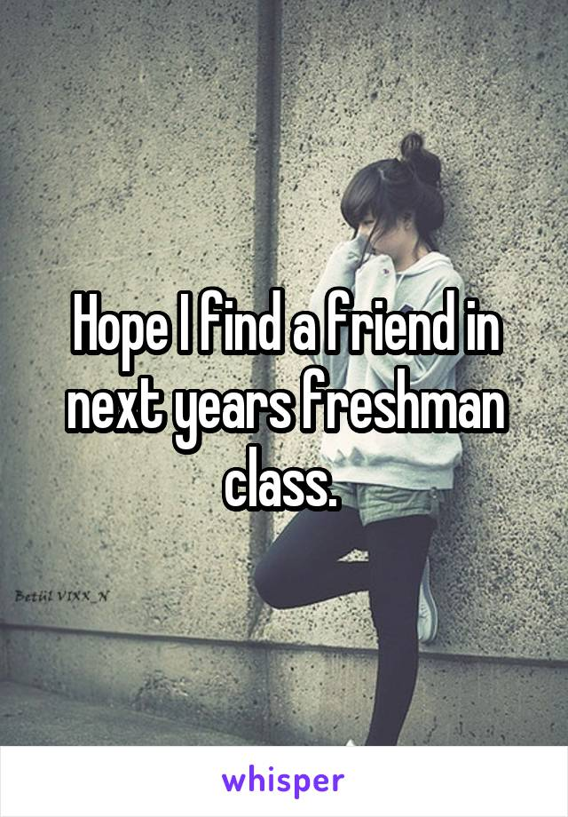 Hope I find a friend in next years freshman class.