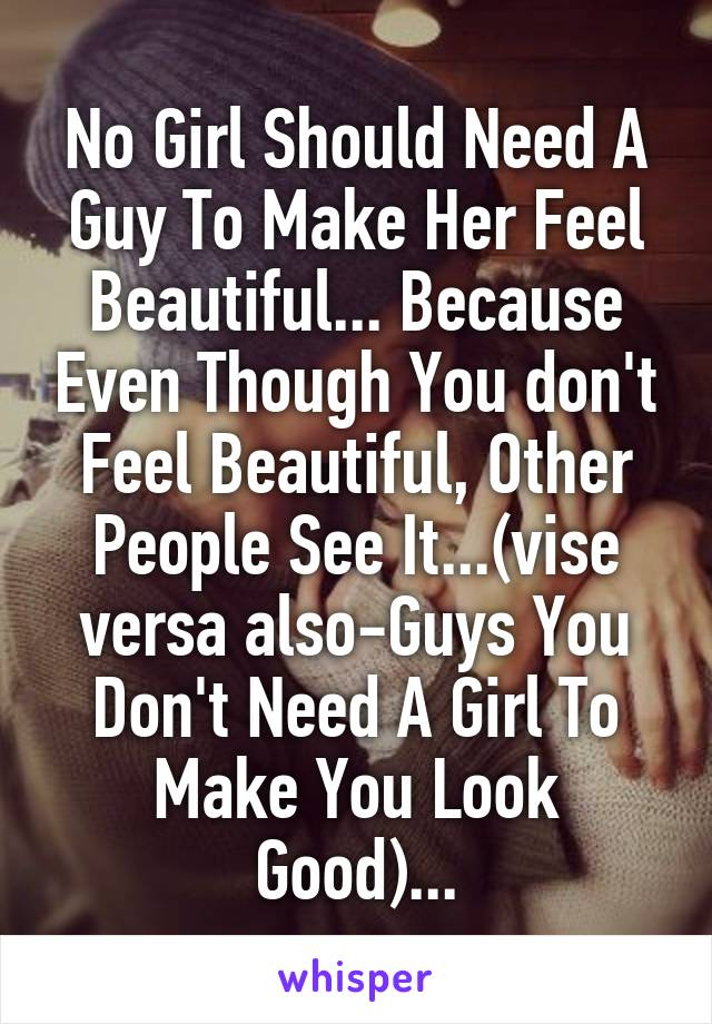No Girl Should Need A Guy To Make Her Feel Beautiful... Because Even Though You don't Feel Beautiful, Other People See It...(vise versa also-Guys You Don't Need A Girl To Make You Look Good)...