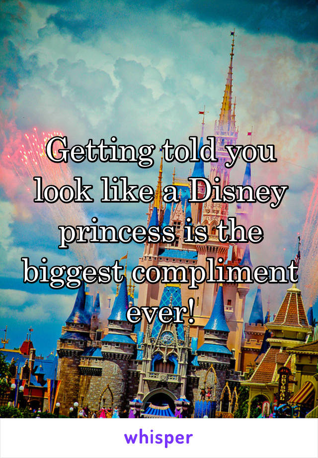 Getting told you look like a Disney princess is the biggest compliment ever!
