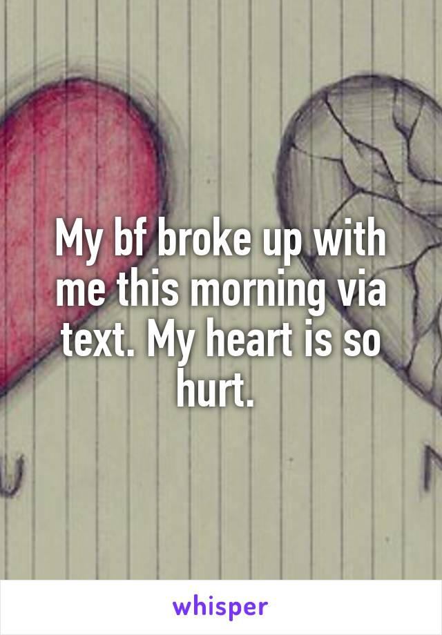 My bf broke up with me this morning via text. My heart is so hurt.
