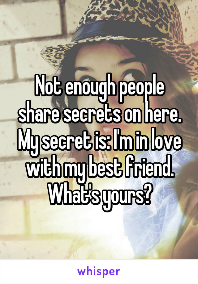 Not enough people share secrets on here. My secret is: I'm in love with my best friend. What's yours?