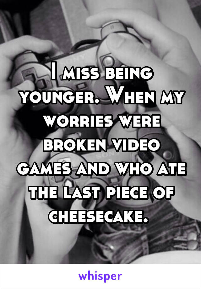 I miss being younger. When my worries were broken video games and who ate the last piece of cheesecake.