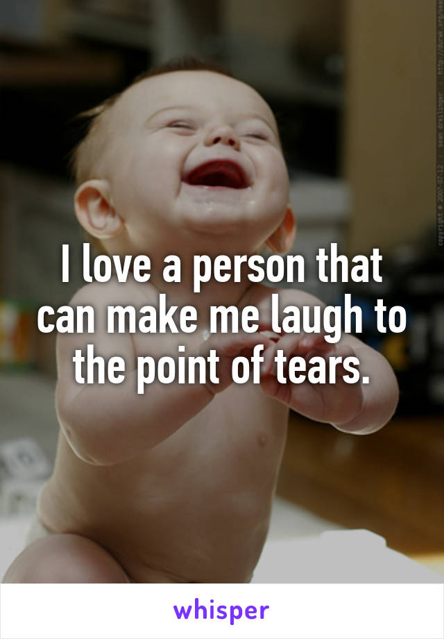 I love a person that can make me laugh to the point of tears.