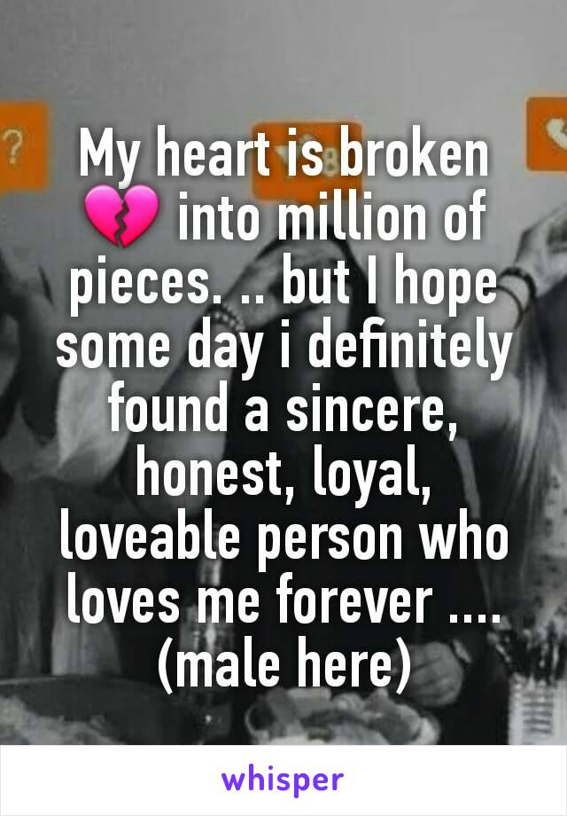 My heart is broken 💔 into million of pieces. .. but I hope some day i definitely found a sincere, honest, loyal, loveable person who loves me forever .... (male here)