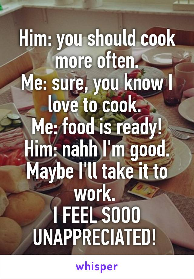 Him: you should cook more often. Me: sure, you know I love to cook.  Me: food is ready! Him: nahh I'm good. Maybe I'll take it to work.  I FEEL SOOO UNAPPRECIATED!