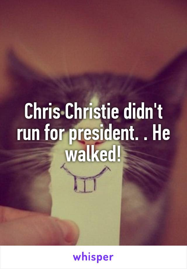Chris Christie didn't run for president. . He walked!