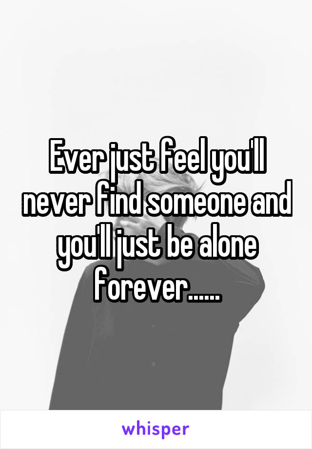 Ever just feel you'll never find someone and you'll just be alone forever......