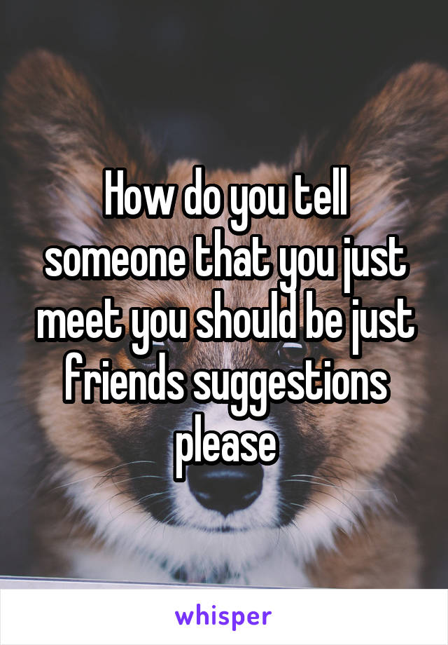 How do you tell someone that you just meet you should be just friends suggestions please