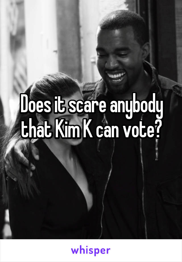 Does it scare anybody that Kim K can vote?
