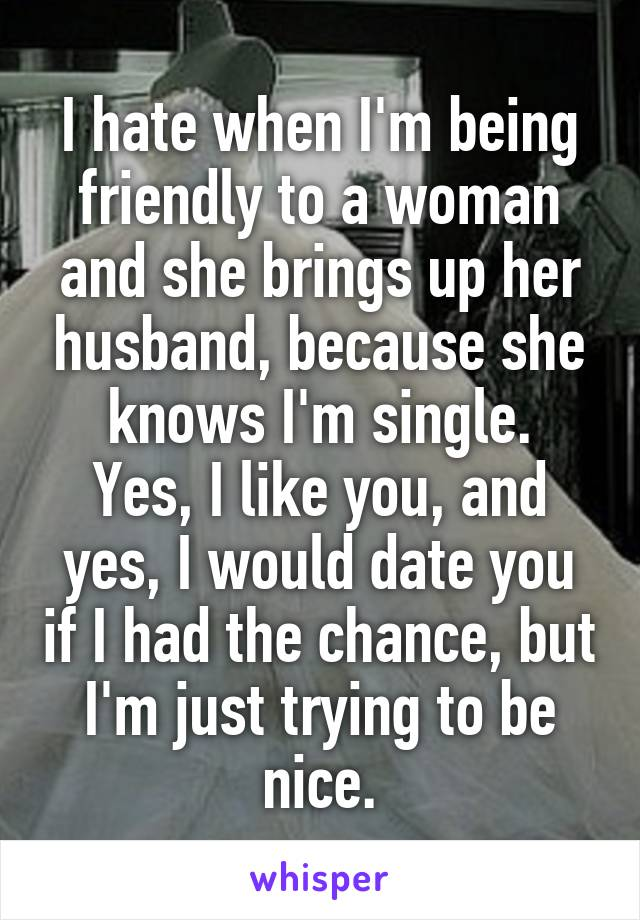 I hate when I'm being friendly to a woman and she brings up her husband, because she knows I'm single. Yes, I like you, and yes, I would date you if I had the chance, but I'm just trying to be nice.