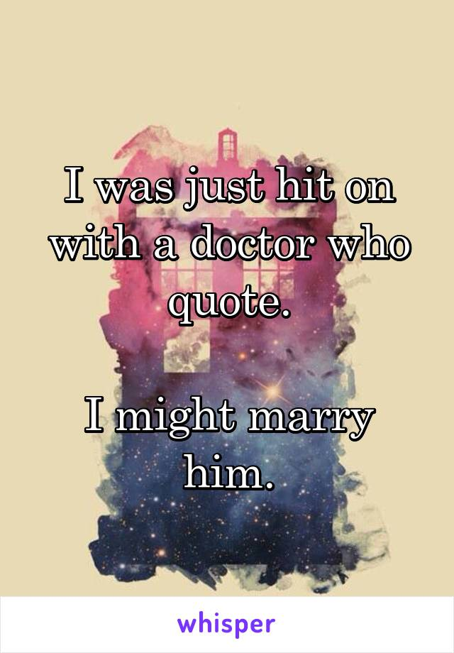 I was just hit on with a doctor who quote.  I might marry him.