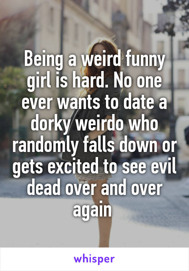 Being a weird funny girl is hard. No one ever wants to date a dorky weirdo who randomly falls down or gets excited to see evil dead over and over again