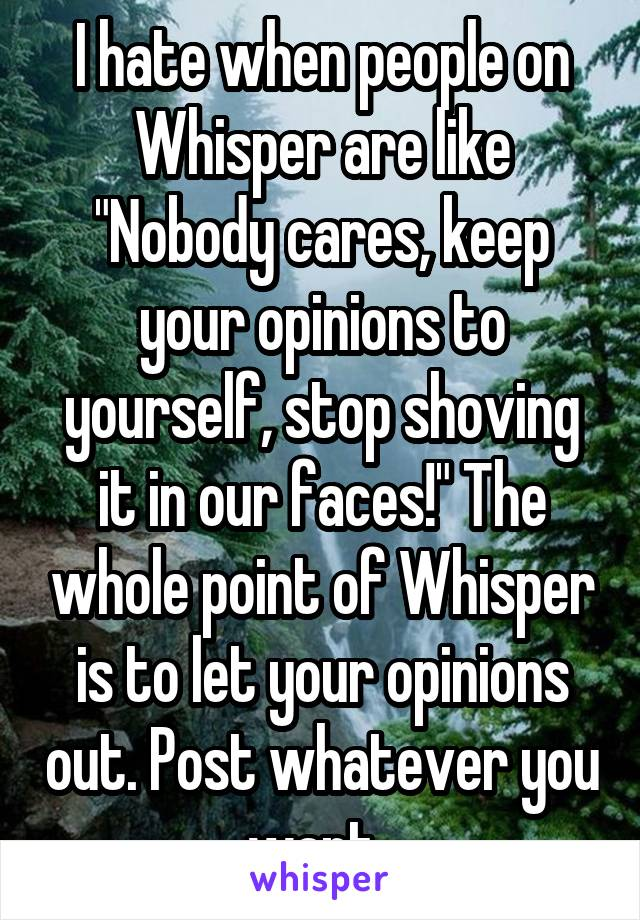 """I hate when people on Whisper are like """"Nobody cares, keep your opinions to yourself, stop shoving it in our faces!"""" The whole point of Whisper is to let your opinions out. Post whatever you want."""