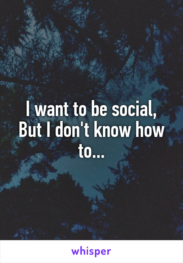 I want to be social, But I don't know how to...