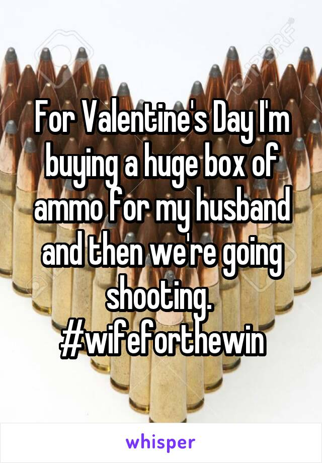 For Valentine's Day I'm buying a huge box of ammo for my husband and then we're going shooting.  #wifeforthewin