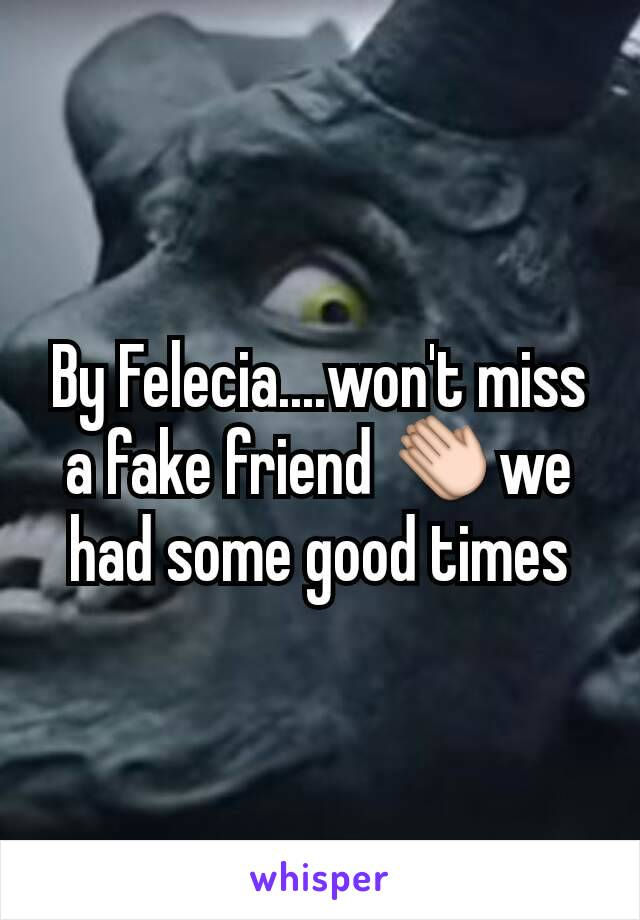 By Felecia....won't miss a fake friend 👏we had some good times
