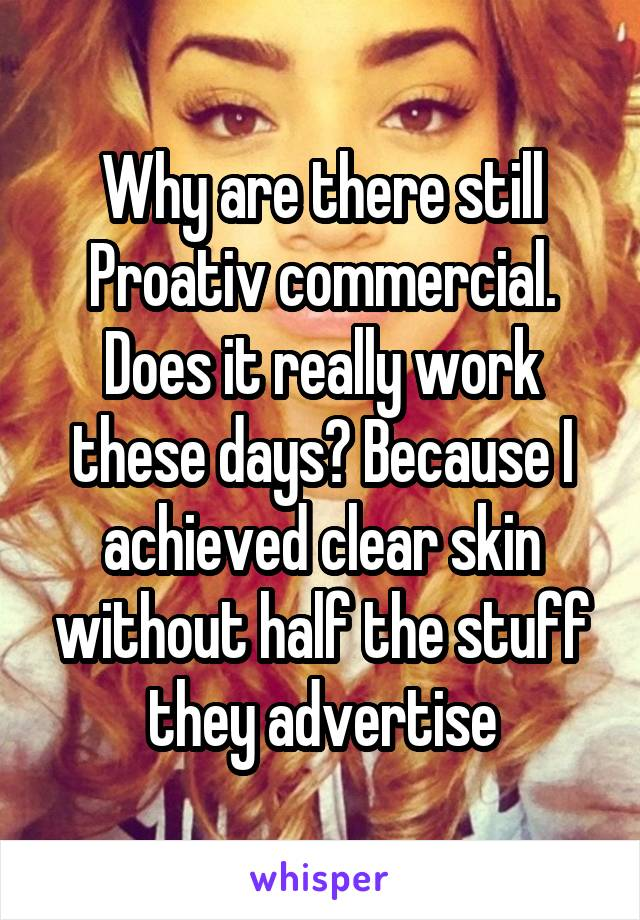Why are there still Proativ commercial. Does it really work these days? Because I achieved clear skin without half the stuff they advertise