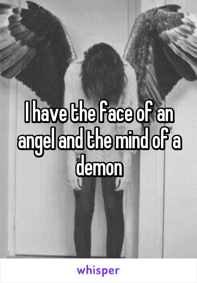 I have the face of an angel and the mind of a demon