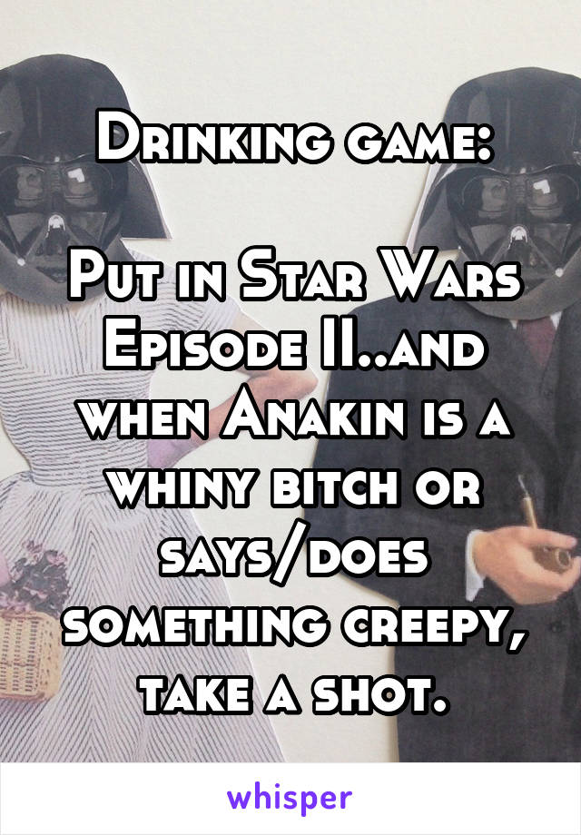 Drinking game:  Put in Star Wars Episode II..and when Anakin is a whiny bitch or says/does something creepy, take a shot.