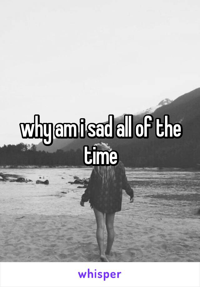 why am i sad all of the time