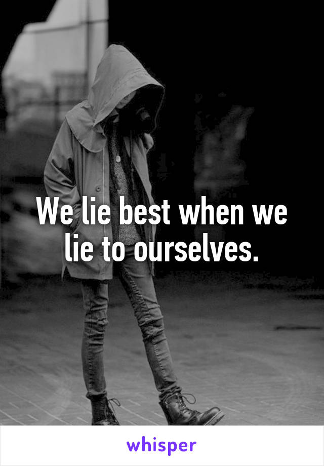 We lie best when we lie to ourselves.