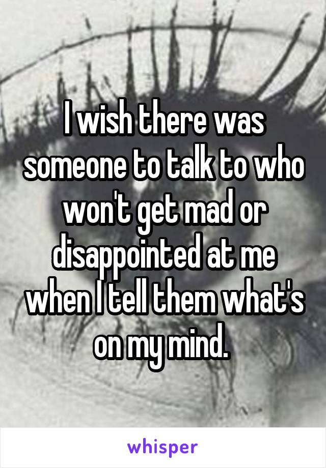 I wish there was someone to talk to who won't get mad or disappointed at me when I tell them what's on my mind.