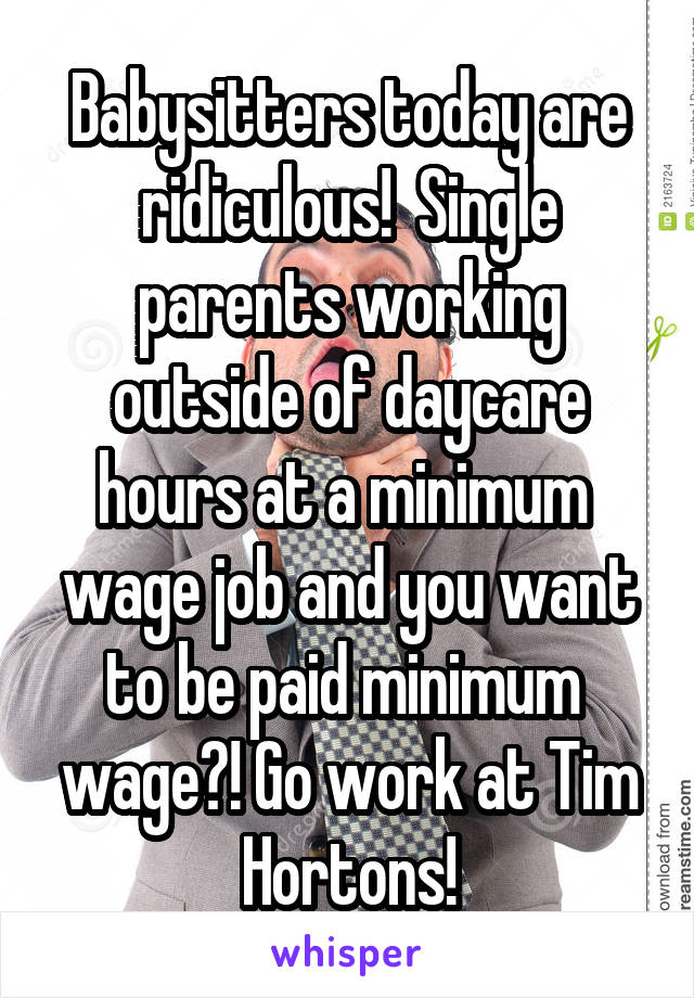 Babysitters today are ridiculous!  Single parents working outside of daycare hours at a minimum  wage job and you want to be paid minimum  wage?! Go work at Tim Hortons!